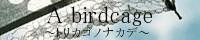 A birdcage  トリカゴノナカデ
